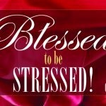 Blessed to be Stressed!