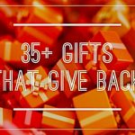 35+ Fabulous Gifts–From $5 to $500-That Give Back!